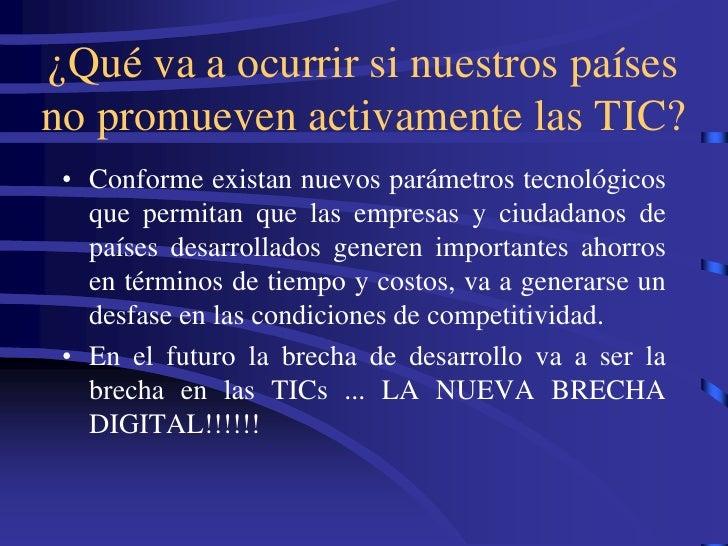 ¿Qué va a ocurrir si nuestros países no promueven activamente las TIC?  • Conforme existan nuevos parámetros tecnológicos ...