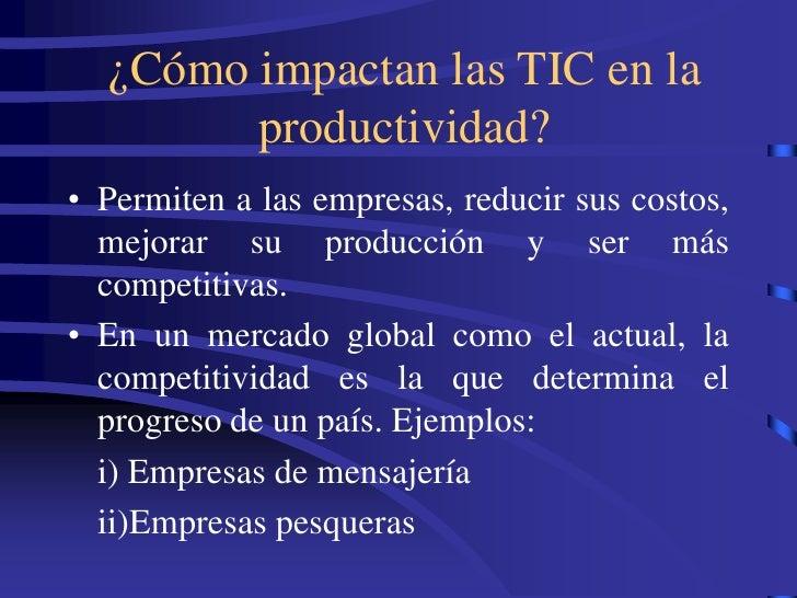 ¿Cómo impactan las TIC en la         productividad? • Permiten a las empresas, reducir sus costos,   mejorar su producción...