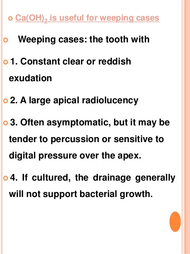  Ca(OH)2 is useful for weeping cases  Weeping cases: the tooth with  1. Constant clear or reddish exudation  2. A larg...
