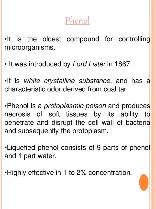 Phenol •It is the oldest compound for controlling microorganisms. • It was introduced by Lord Lister in 1867. •It is white...