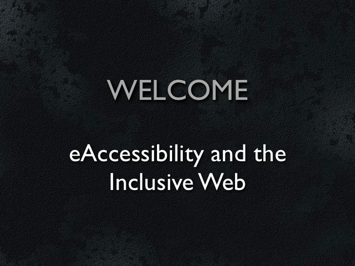WELCOMEeAccessibility and the   Inclusive Web