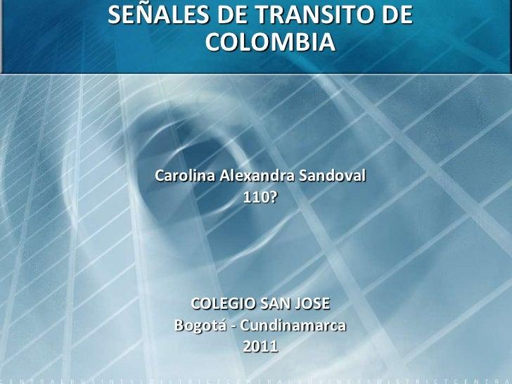SEÑALES DE TRANSITO DE COLOMBIA<br />Carolina Alexandra Sandoval<br />110?<br />COLEGIO SAN JOSE<br />Bogotá - Cundinamarc...