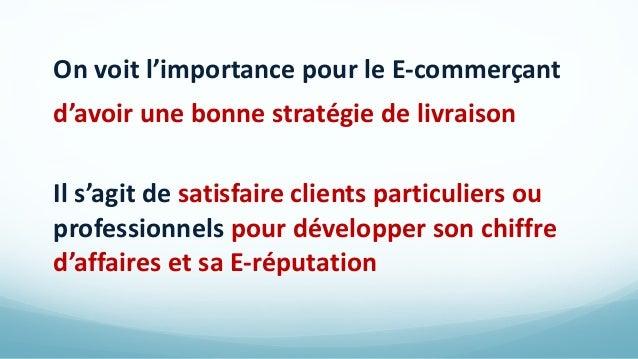 On voit l'importance pour le E-commerçant d'avoir une bonne stratégie de livraison Il s'agit de satisfaire clients particu...