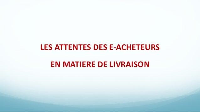LES ATTENTES DES E-ACHETEURS EN MATIERE DE LIVRAISON