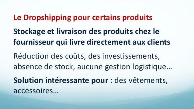 Le Dropshipping pour certains produits Stockage et livraison des produits chez le fournisseur qui livre directement aux cl...
