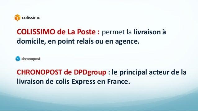 COLISSIMO de La Poste : permet la livraison à domicile, en point relais ou en agence. CHRONOPOST de DPDgroup : le principa...