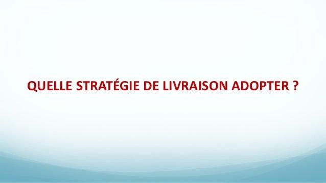 QUELLE STRATÉGIE DE LIVRAISON ADOPTER ?
