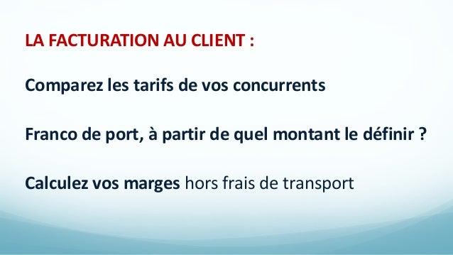 LA FACTURATION AU CLIENT : Comparez les tarifs de vos concurrents Franco de port, à partir de quel montant le définir ? Ca...