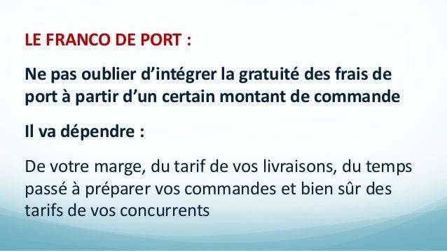 LE FRANCO DE PORT : Ne pas oublier d'intégrer la gratuité des frais de port à partir d'un certain montant de commande Il v...