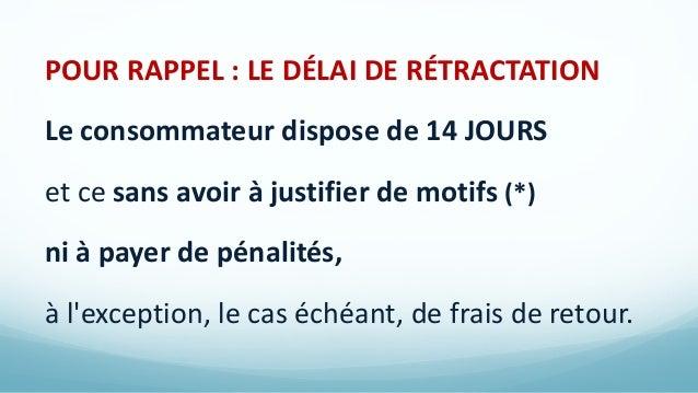 POUR RAPPEL : LE DÉLAI DE RÉTRACTATION Le consommateur dispose de 14 JOURS et ce sans avoir à justifier de motifs (*) ni à...