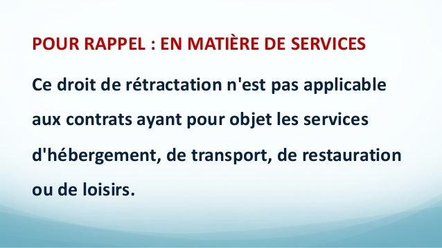 POUR RAPPEL : EN MATIÈRE DE SERVICES Ce droit de rétractation n'est pas applicable aux contrats ayant pour objet les servi...