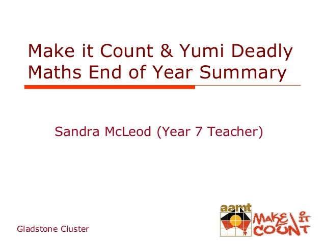 Make it Count & Yumi Deadly Maths End of Year Summary Sandra McLeod (Year 7 Teacher)  Gladstone Cluster