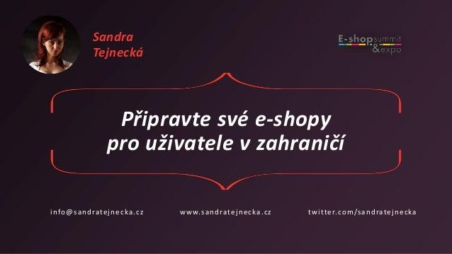 Připravte své e-shopy pro uživatele v zahraničí info@sandratejnecka.cz www.sandratejnecka.cz twitter.com/sandratejnecka Sa...