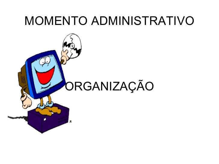 MOMENTO ADMINISTRATIVO     ORGANIZAÇÃO