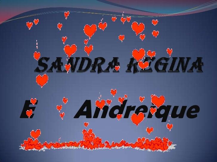 Sandra Regina<br />E      Andreique<br />