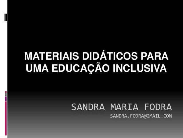 MATERIAIS DIDÁTICOS PARAUMA EDUCAÇÃO INCLUSIVA       SANDRA MARIA FODRA              SANDRA.FODRA@GMAIL.COM