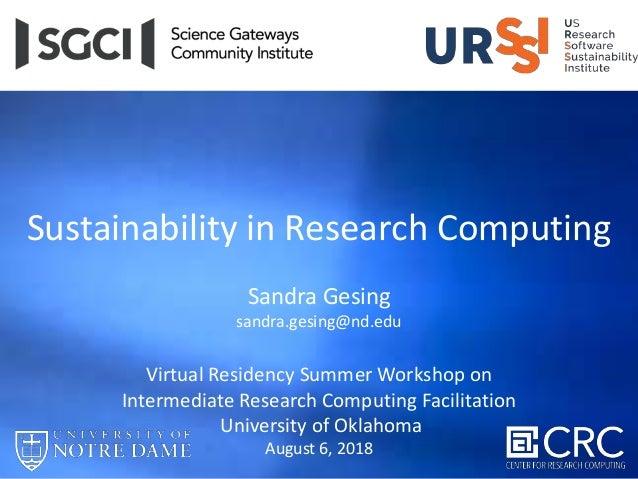 Sustainability in Research Computing Sandra Gesing sandra.gesing@nd.edu Virtual Residency Summer Workshop on Intermediate ...