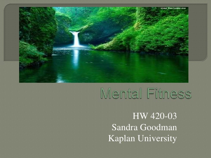 Mental Fitness<br />HW 420-03<br />Sandra Goodman<br />Kaplan University<br />