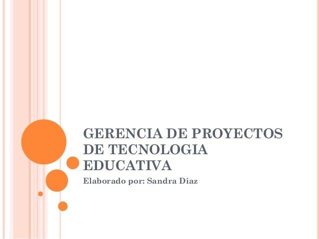 GERENCIA DE PROYECTOSDE TECNOLOGIAEDUCATIVAElaborado por: Sandra Díaz