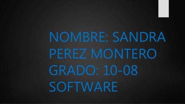 NOMBRE: SANDRA PEREZ MONTERO GRADO: 10-08 SOFTWARE