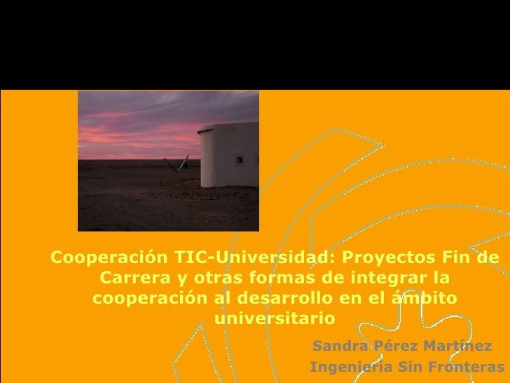 Cooperación TIC-Universidad: Proyectos Fin de Carrera y otras formas de integrar la cooperación al desarrollo en el ámbito...