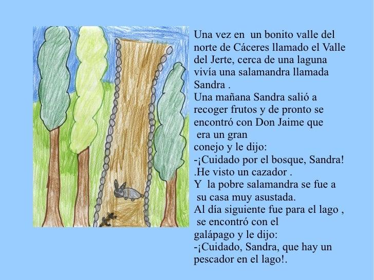 Una vez en  un bonito valle del norte de Cáceres llamado el Valle del Jerte, cerca de una laguna  vivía una salamandra lla...