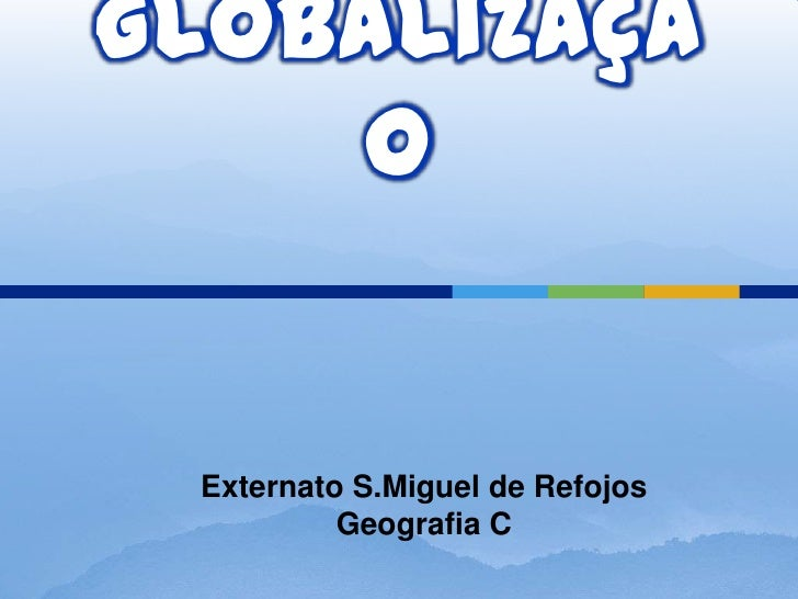 Globalização<br />Externato S.Miguel de Refojos   Geografia C<br />