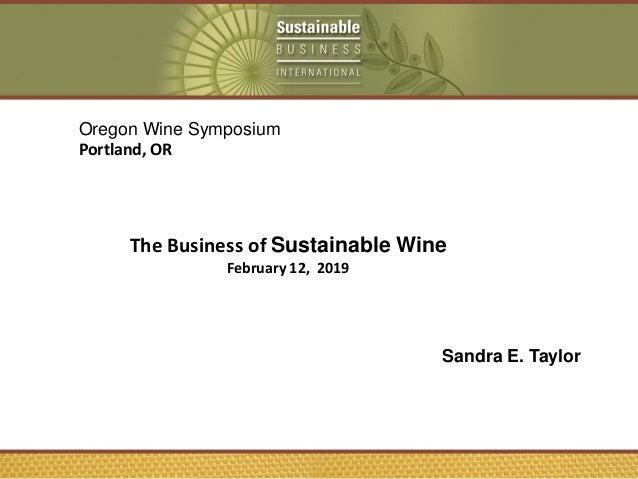 Sandra E. Taylor Oregon Wine Symposium Portland, OR The Business of Sustainable Wine February 12, 2019