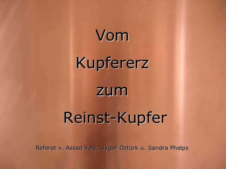 Intro Vom  Kupfererz  zum  Reinst-Kupfer Referat v. Assad Valy, Uygar Öztürk u. Sandra Phelps