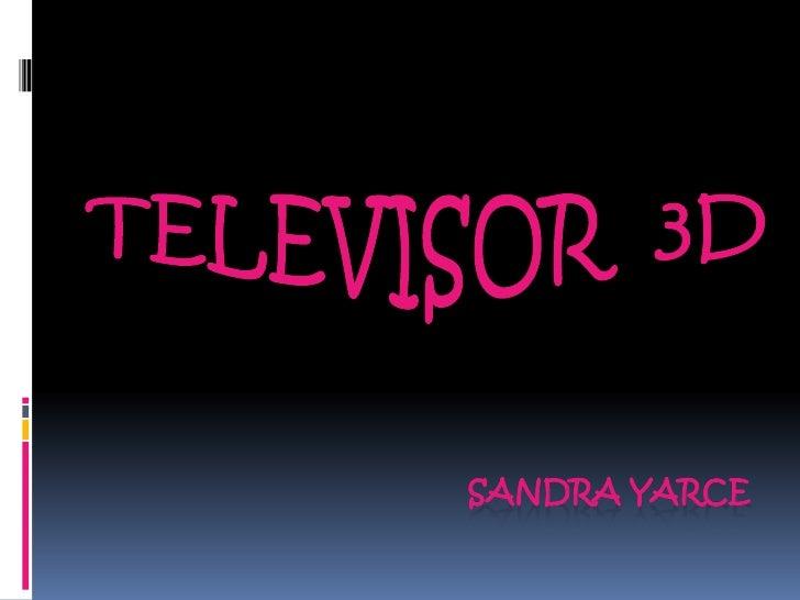 TELEVISOR  3D<br />SANDRA YARCE<br />