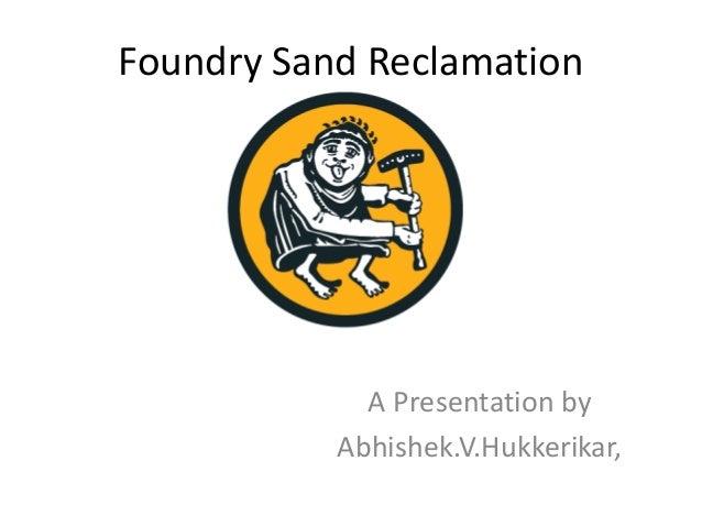 Foundry Sand Reclamation A Presentation by Abhishek.V.Hukkerikar,