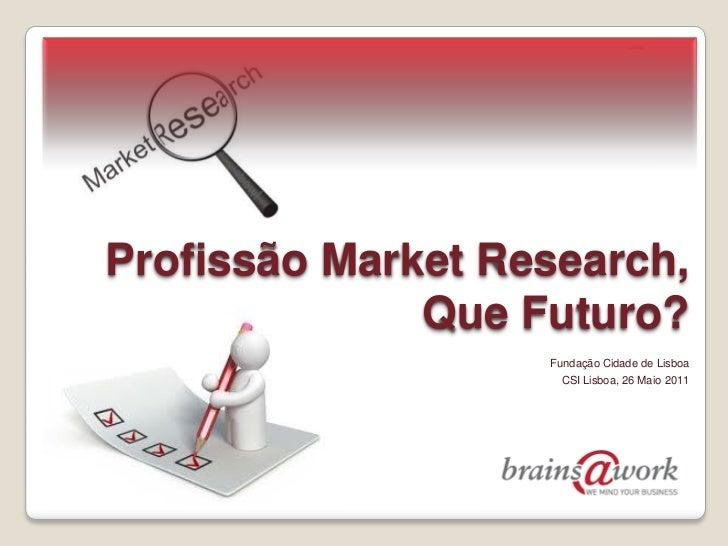 Profissão Market Research,              Que Futuro?                   Fundação Cidade de Lisboa                     CSI Li...