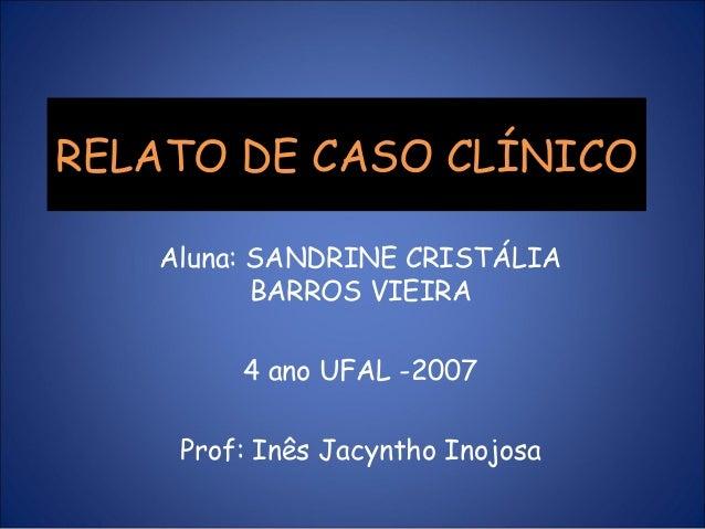 RELATO DE CASO CLÍNICO   Aluna: SANDRINE CRISTÁLIA          BARROS VIEIRA        4 ano UFAL -2007    Prof: Inês Jacyntho I...