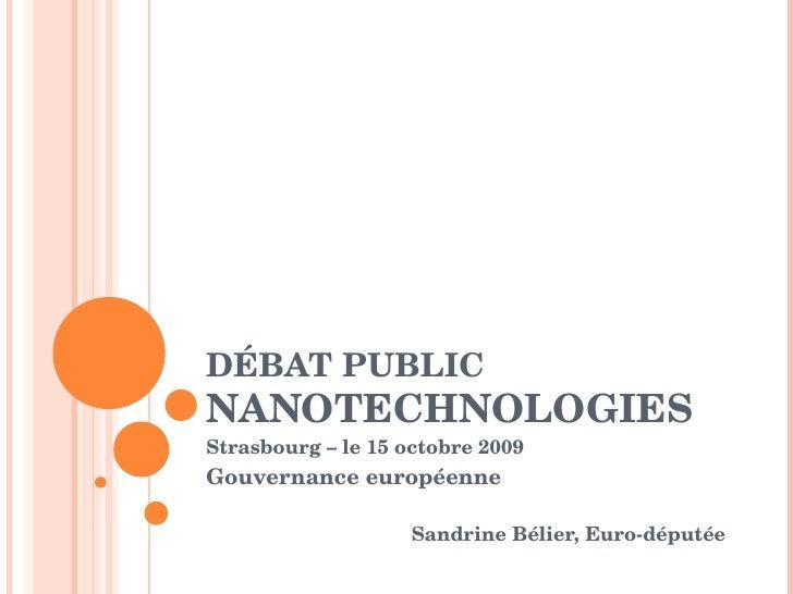 DÉBAT PUBLIC  NANOTECHNOLOGIES Strasbourg – le 15 octobre 2009 Gouvernance européenne Sandrine Bélier, Euro-députée