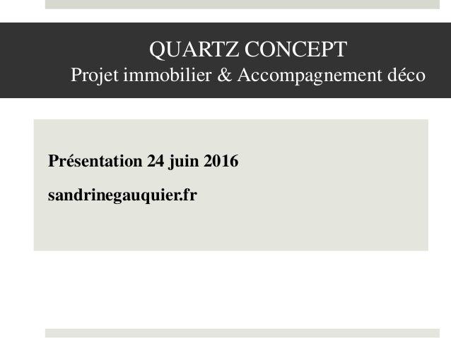QUARTZ CONCEPT Projet immobilier & Accompagnement déco Présentation 24 juin 2016 sandrinegauquier.fr