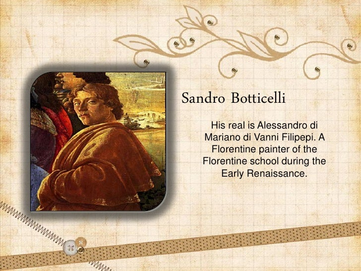 Sandro Botticelli     His real is Alessandro di   Mariano di Vanni Filipepi. A     Florentine painter of the   Florentine ...