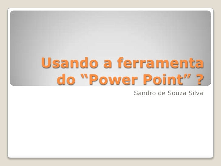"Usando a ferramenta  do ""Power Point"" ?           Sandro de Souza Silva"