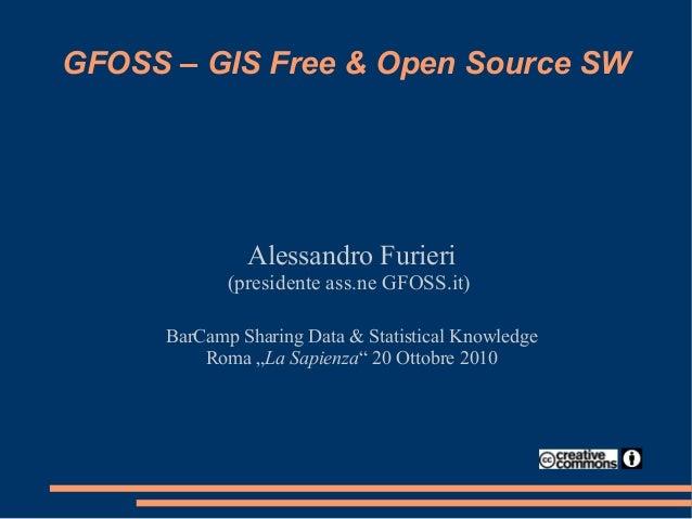 GFOSS – GIS Free & Open Source SW Alessandro Furieri (presidente ass.ne GFOSS.it) BarCamp Sharing Data & Statistical Knowl...