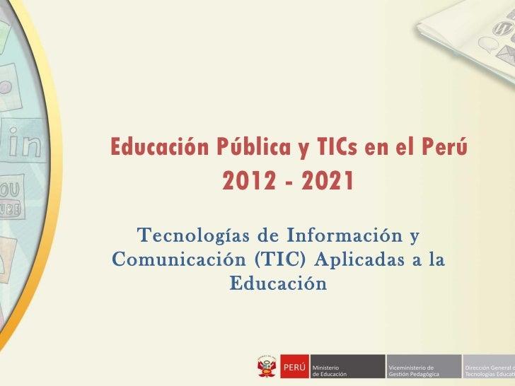 Educación Pública y TICs en el Perú          2012 - 2021  Tecnologías de Información yComunicación (TIC) Aplicadas a la   ...