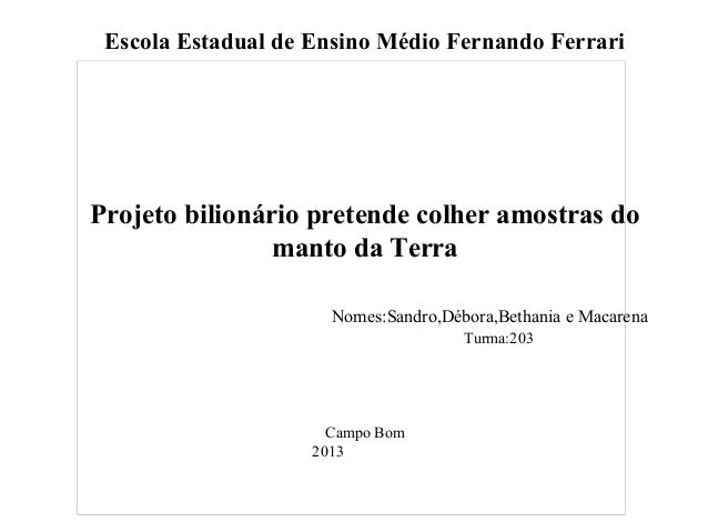 Escola Estadual de Ensino Médio Fernando Ferrari Projeto bilionário pretende colher amostras do manto da Terra Nomes:Sandr...