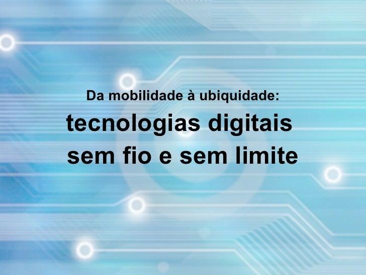 Da mobilidade à ubiquidade:  tecnologias digitais sem fio e sem limite