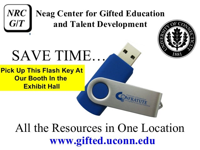 Neag Center for Gifted Education              and Talent Development   SAVE TIME…Pick Up This Flash Key At    Our Booth In...