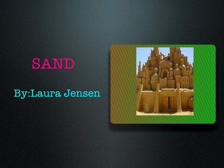 SAND <ul><li>By:Laura Jensen </li></ul>