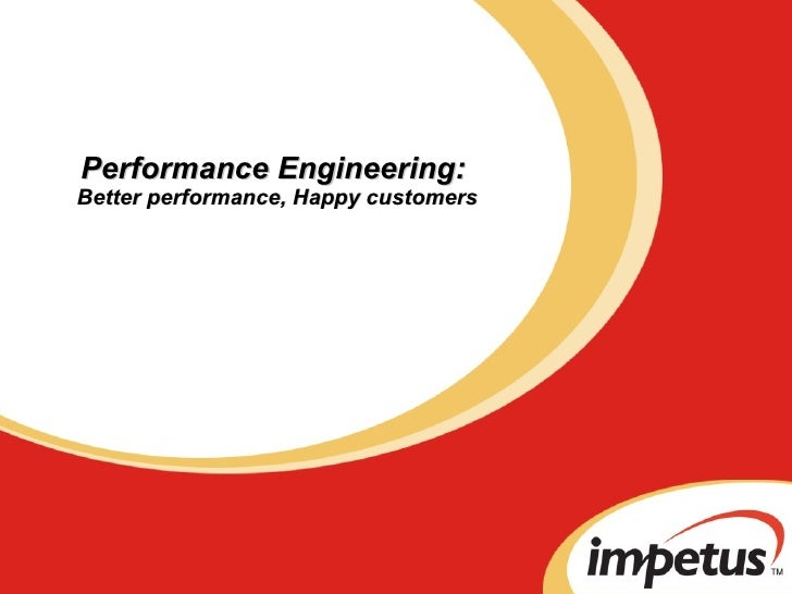 Performance Engineering:  Better performance, Happy customers