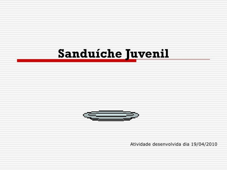 Sanduíche Juvenil Atividade desenvolvida dia 19/04/2010