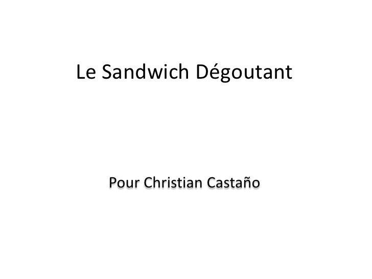 Le Sandwich Dégoutant<br />Pour Christian Castaño<br />