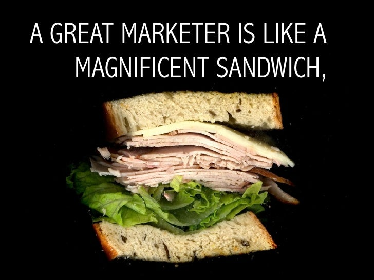 A GREAT MARKETER IS LIKE A     MAGNIFICENT SANDWICH,