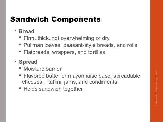 Sandwich Components  Bread  Firm, thick, not overwhelming or dry  Pullman loaves, peasant-style breads, and rolls  Fla...