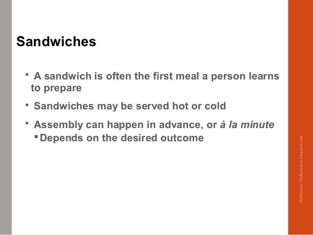 Sandwiches  A sandwich is often the first meal a person learns to prepare  Sandwiches may be served hot or cold  Assemb...