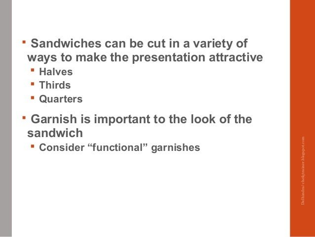  Sandwiches can be cut in a variety of ways to make the presentation attractive  Halves  Thirds  Quarters  Garnish is...
